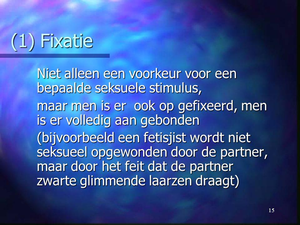 15 (1) Fixatie Niet alleen een voorkeur voor een bepaalde seksuele stimulus, maar men is er ook op gefixeerd, men is er volledig aan gebonden (bijvoor