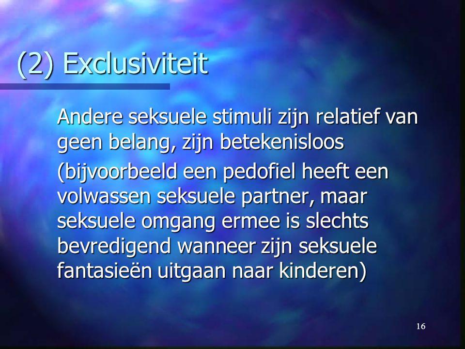 16 (2) Exclusiviteit Andere seksuele stimuli zijn relatief van geen belang, zijn betekenisloos (bijvoorbeeld een pedofiel heeft een volwassen seksuele