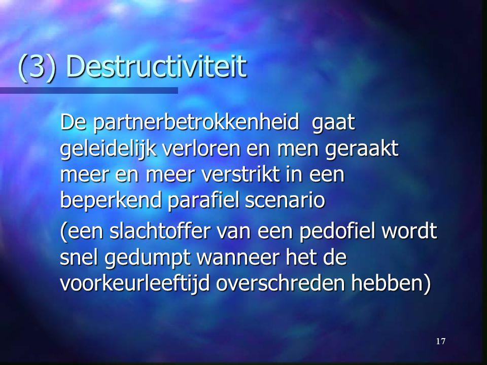 17 (3) Destructiviteit De partnerbetrokkenheid gaat geleidelijk verloren en men geraakt meer en meer verstrikt in een beperkend parafiel scenario (een