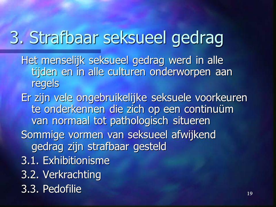 19 3. Strafbaar seksueel gedrag Het menselijk seksueel gedrag werd in alle tijden en in alle culturen onderworpen aan regels Er zijn vele ongebruikeli