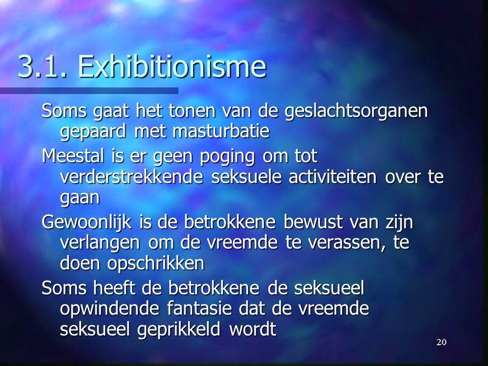 20 3.1. Exhibitionisme Soms gaat het tonen van de geslachtsorganen gepaard met masturbatie Meestal is er geen poging om tot verderstrekkende seksuele