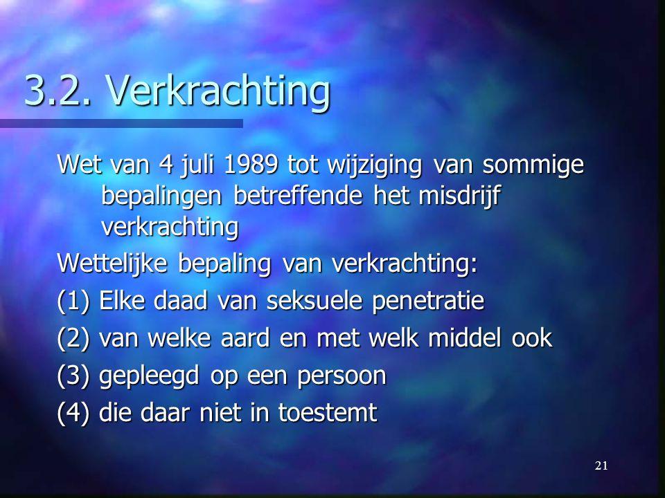 21 3.2. Verkrachting Wet van 4 juli 1989 tot wijziging van sommige bepalingen betreffende het misdrijf verkrachting Wettelijke bepaling van verkrachti