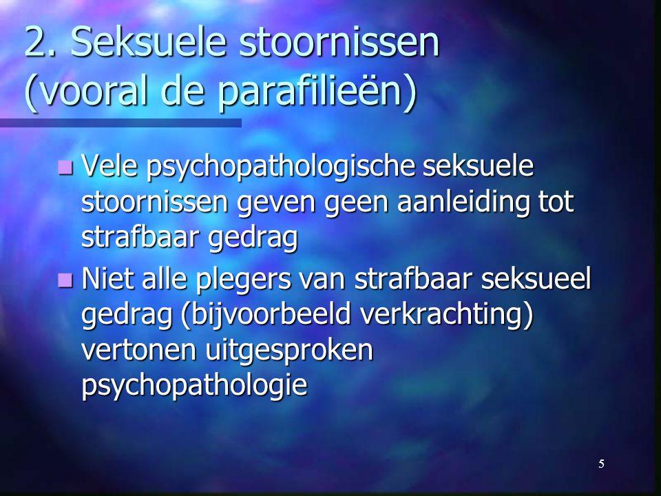 5 2. Seksuele stoornissen (vooral de parafilieën) Vele psychopathologische seksuele stoornissen geven geen aanleiding tot strafbaar gedrag Vele psycho