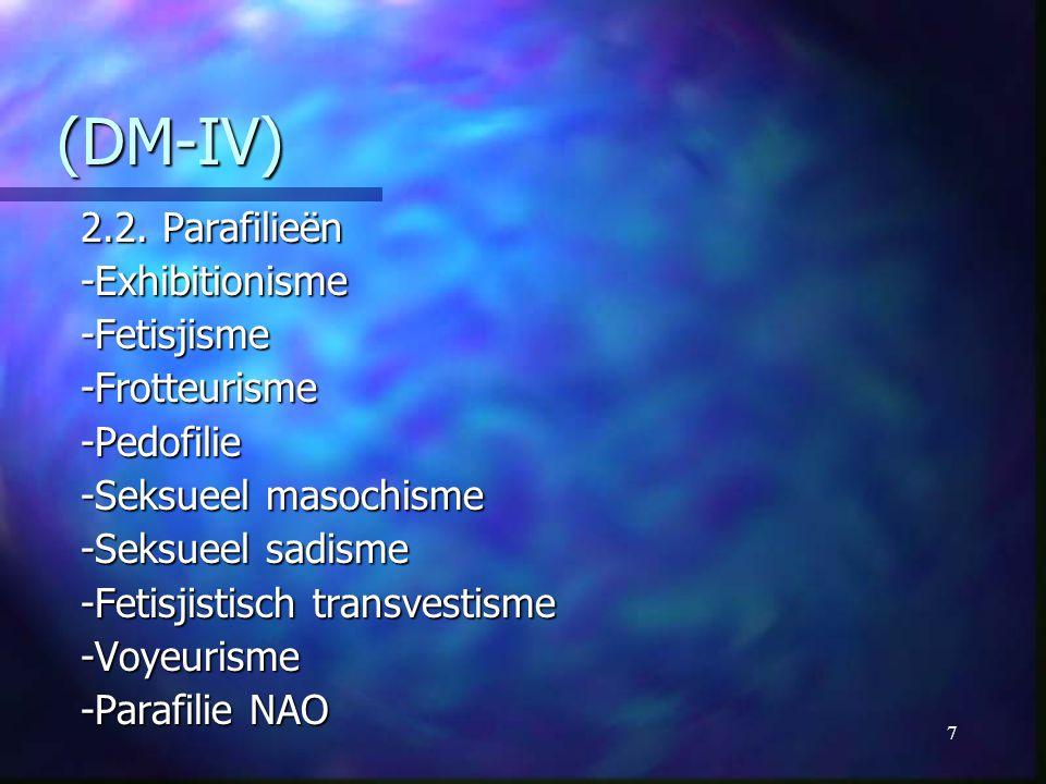 7 (DM-IV) (DM-IV) 2.2. Parafilieën -Exhibitionisme-Fetisjisme-Frotteurisme-Pedofilie -Seksueel masochisme -Seksueel sadisme -Fetisjistisch transvestis