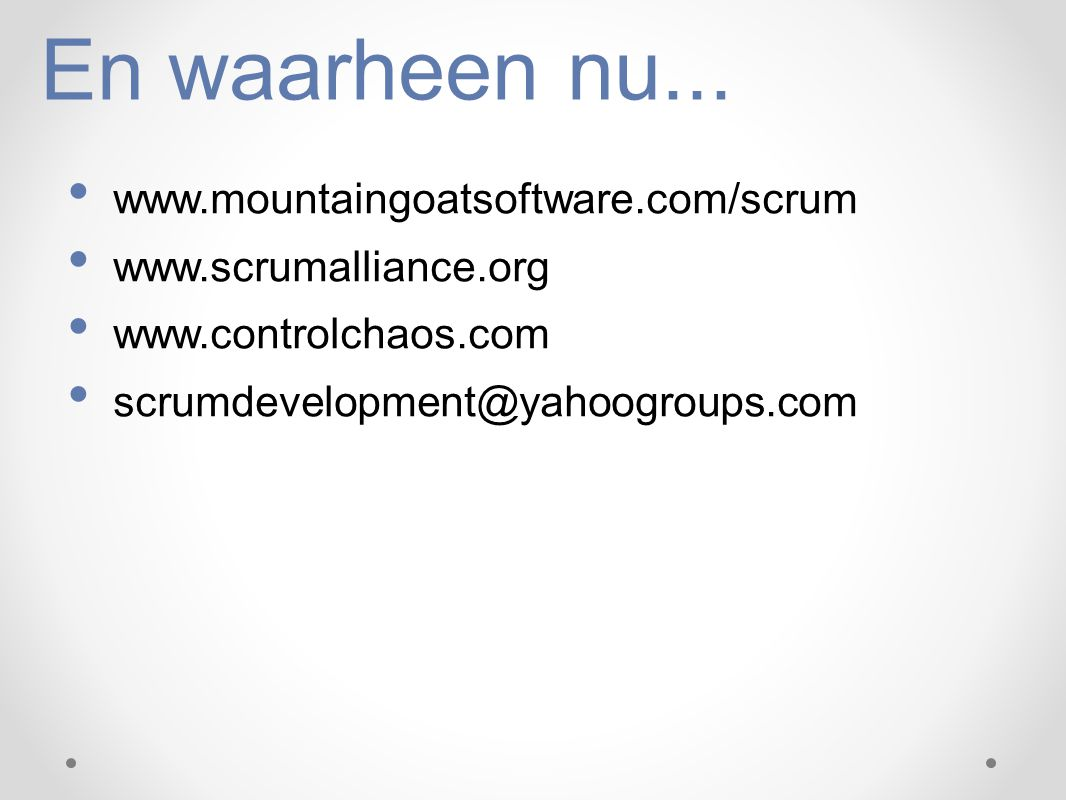 En waarheen nu... www.mountaingoatsoftware.com/scrum www.scrumalliance.org www.controlchaos.com scrumdevelopment@yahoogroups.com