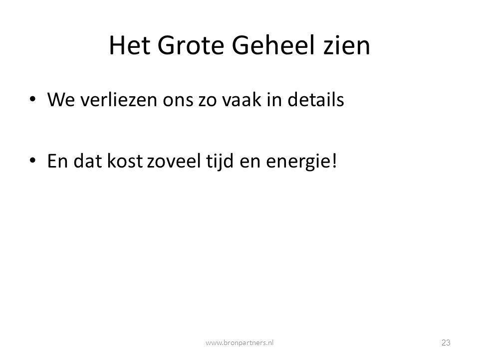 Het Grote Geheel zien We verliezen ons zo vaak in details En dat kost zoveel tijd en energie! 23 www.bronpartners.nl
