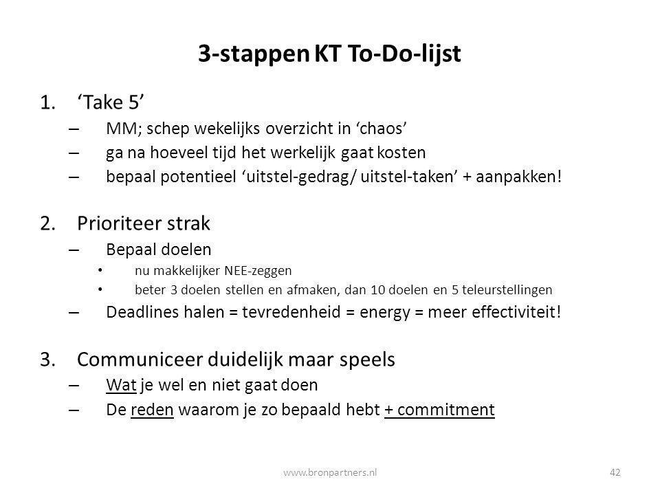 3-stappen KT To-Do-lijst 1.'Take 5' – MM; schep wekelijks overzicht in 'chaos' – ga na hoeveel tijd het werkelijk gaat kosten – bepaal potentieel 'uit