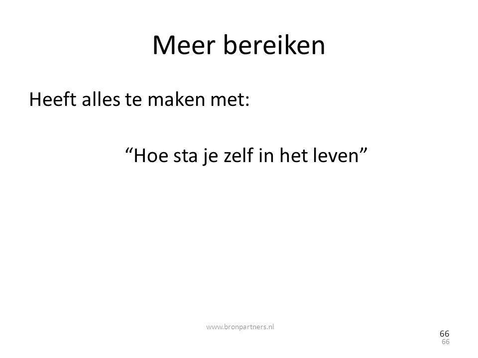 """Meer bereiken Heeft alles te maken met: """"Hoe sta je zelf in het leven"""" 66 www.bronpartners.nl"""