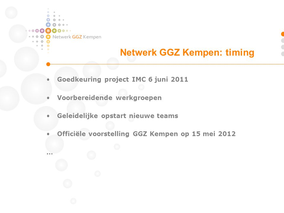 Goedkeuring project IMC 6 juni 2011 Voorbereidende werkgroepen Geleidelijke opstart nieuwe teams Officiële voorstelling GGZ Kempen op 15 mei 2012 … Ne