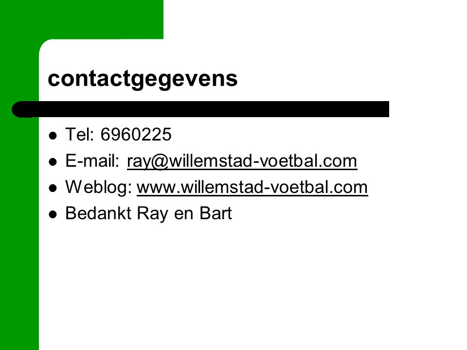 contactgegevens Tel: 6960225 E-mail: ray@willemstad-voetbal.comray@willemstad-voetbal.com Weblog: www.willemstad-voetbal.comwww.willemstad-voetbal.com Bedankt Ray en Bart