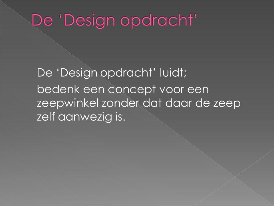 De 'Design opdracht' luidt; bedenk een concept voor een zeepwinkel zonder dat daar de zeep zelf aanwezig is.