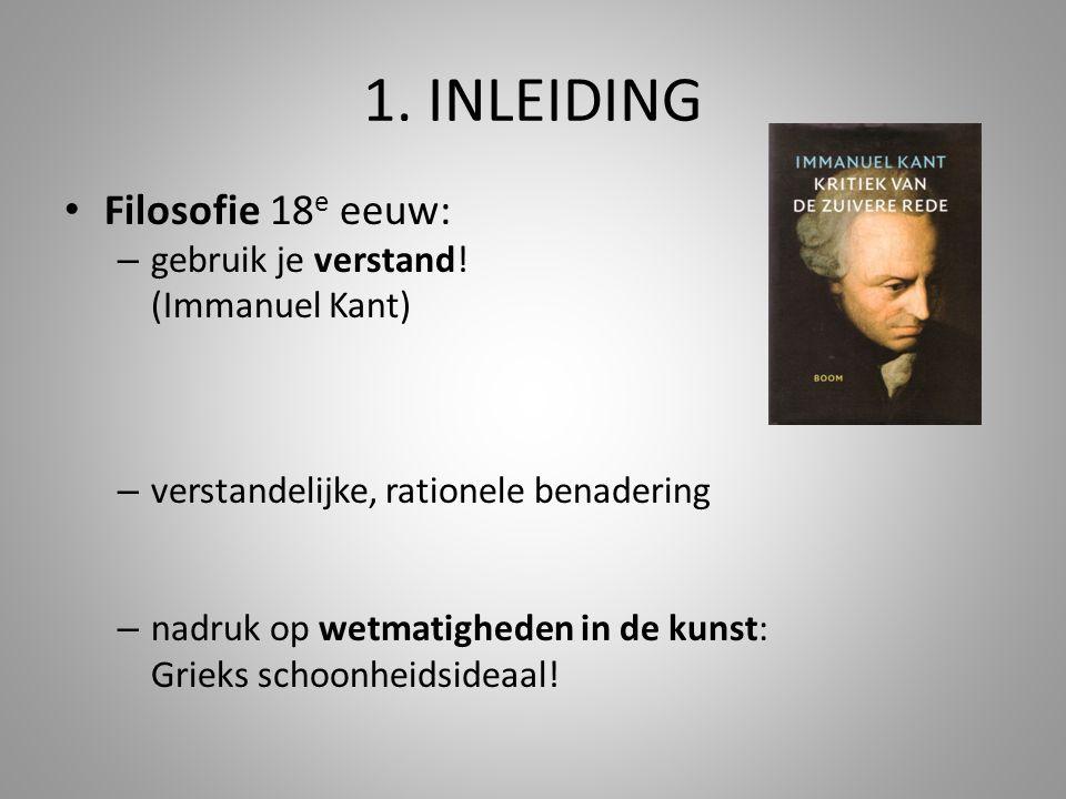 1. INLEIDING Filosofie 18 e eeuw: – gebruik je verstand! (Immanuel Kant) – verstandelijke, rationele benadering – nadruk op wetmatigheden in de kunst: