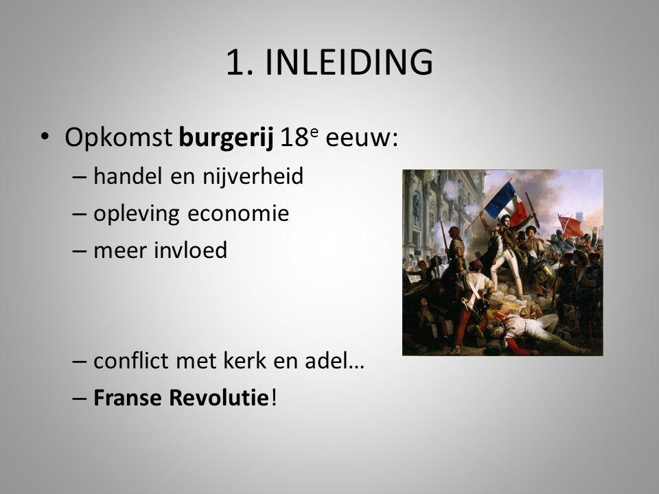 1. INLEIDING Opkomst burgerij 18 e eeuw: – handel en nijverheid – opleving economie – meer invloed – conflict met kerk en adel… – Franse Revolutie!