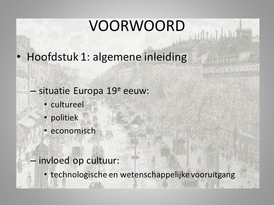 VOORWOORD Hoofdstuk 1: algemene inleiding – situatie Europa 19 e eeuw: cultureel politiek economisch – invloed op cultuur: technologische en wetenschappelijke vooruitgang