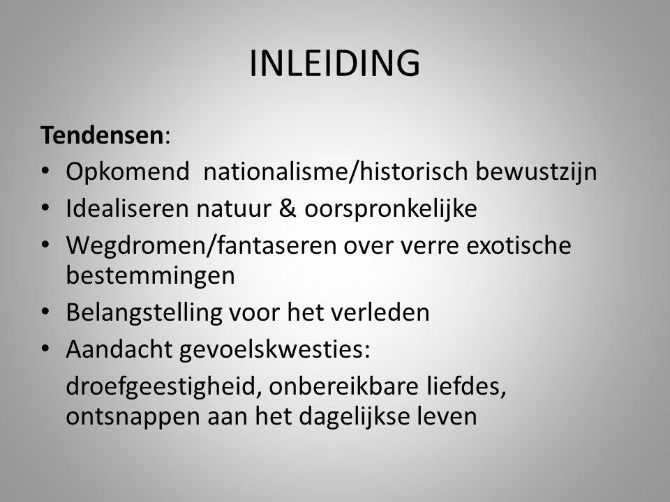 INLEIDING Tendensen: Opkomend nationalisme/historisch bewustzijn Idealiseren natuur & oorspronkelijke Wegdromen/fantaseren over verre exotische bestem