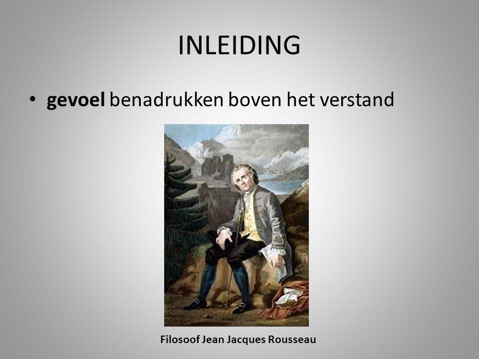 INLEIDING gevoel benadrukken boven het verstand Filosoof Jean Jacques Rousseau