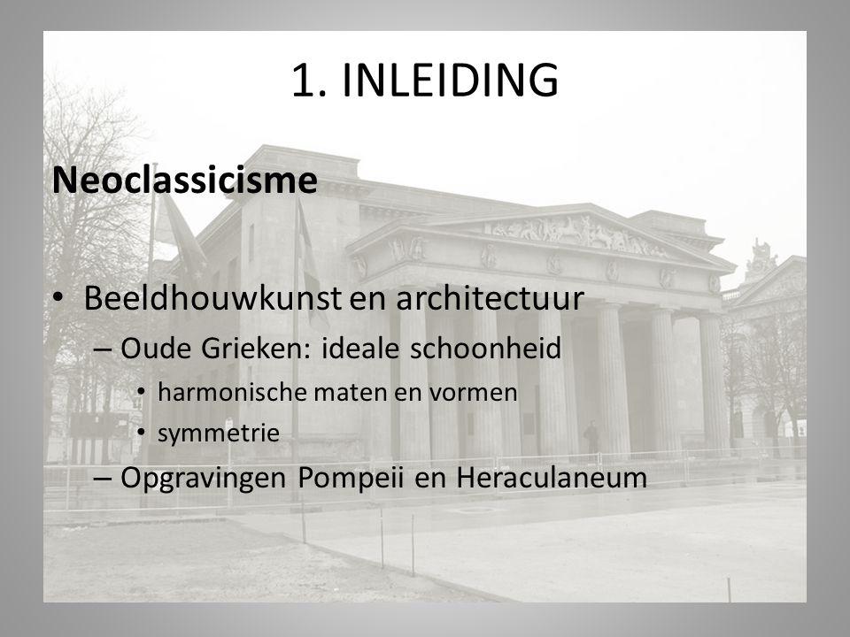 1. INLEIDING Neoclassicisme Beeldhouwkunst en architectuur – Oude Grieken: ideale schoonheid harmonische maten en vormen symmetrie – Opgravingen Pompe