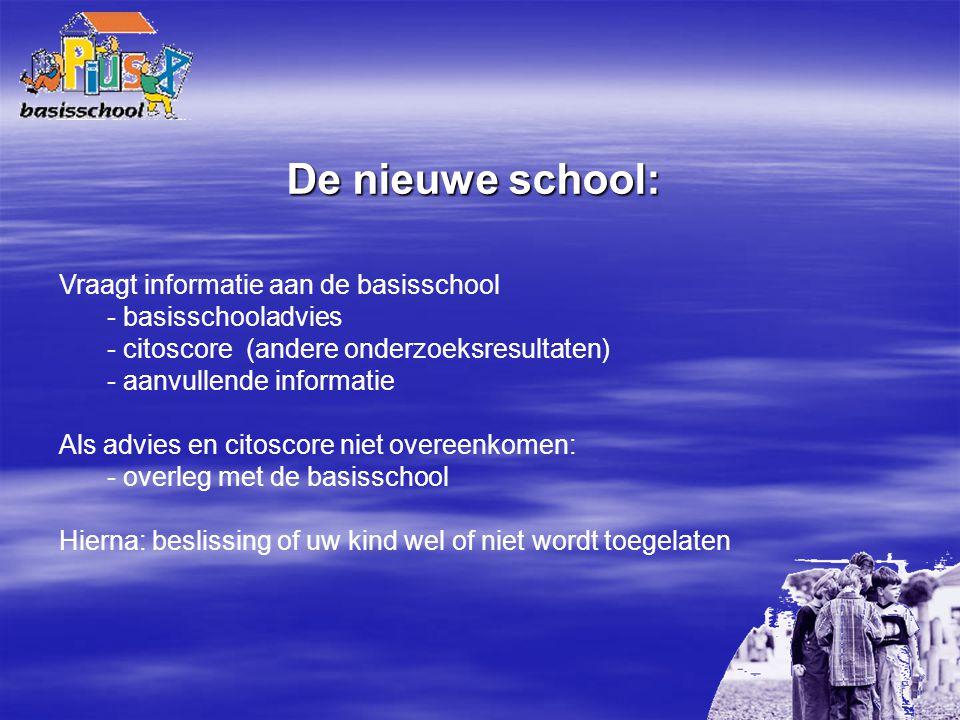 De nieuwe school: Vraagt informatie aan de basisschool - basisschooladvies - citoscore (andere onderzoeksresultaten) - aanvullende informatie Als advi
