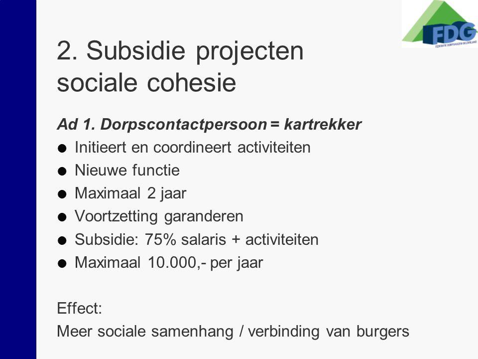 2. Subsidie projecten sociale cohesie Ad 1. Dorpscontactpersoon = kartrekker  Initieert en coordineert activiteiten  Nieuwe functie  Maximaal 2 jaa