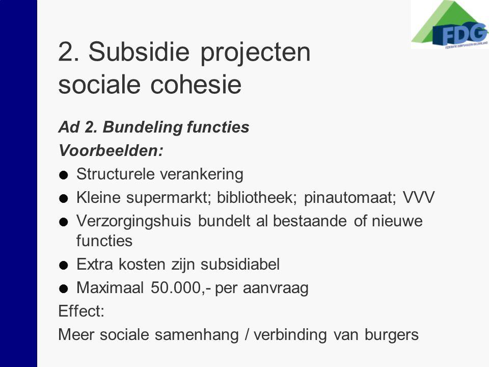 2. Subsidie projecten sociale cohesie Ad 2. Bundeling functies Voorbeelden:  Structurele verankering  Kleine supermarkt; bibliotheek; pinautomaat; V