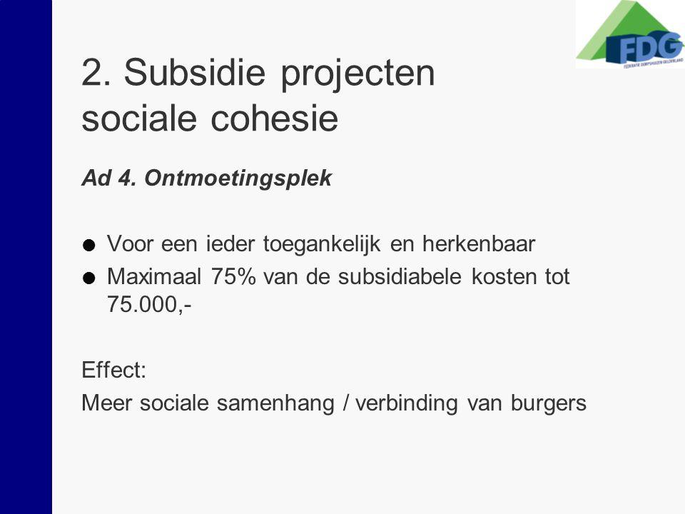 2. Subsidie projecten sociale cohesie Ad 4. Ontmoetingsplek  Voor een ieder toegankelijk en herkenbaar  Maximaal 75% van de subsidiabele kosten tot