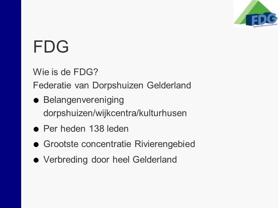 FDG Wie is de FDG? Federatie van Dorpshuizen Gelderland  Belangenvereniging dorpshuizen/wijkcentra/kulturhusen  Per heden 138 leden  Grootste conce