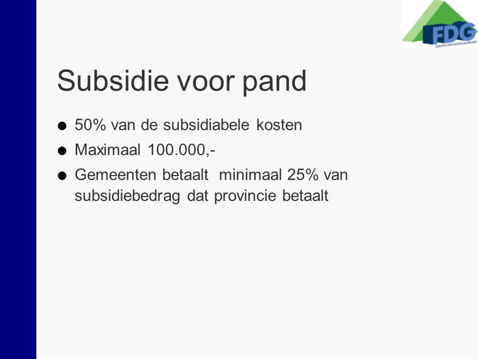 Subsidie voor pand  50% van de subsidiabele kosten  Maximaal 100.000,-  Gemeenten betaalt minimaal 25% van subsidiebedrag dat provincie betaalt