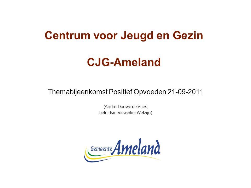 Centrum voor Jeugd en Gezin CJG-Ameland Themabijeenkomst Positief Opvoeden 21-09-2011 (Andre-Douwe de Vries, beleidsmedewerker Welzijn)