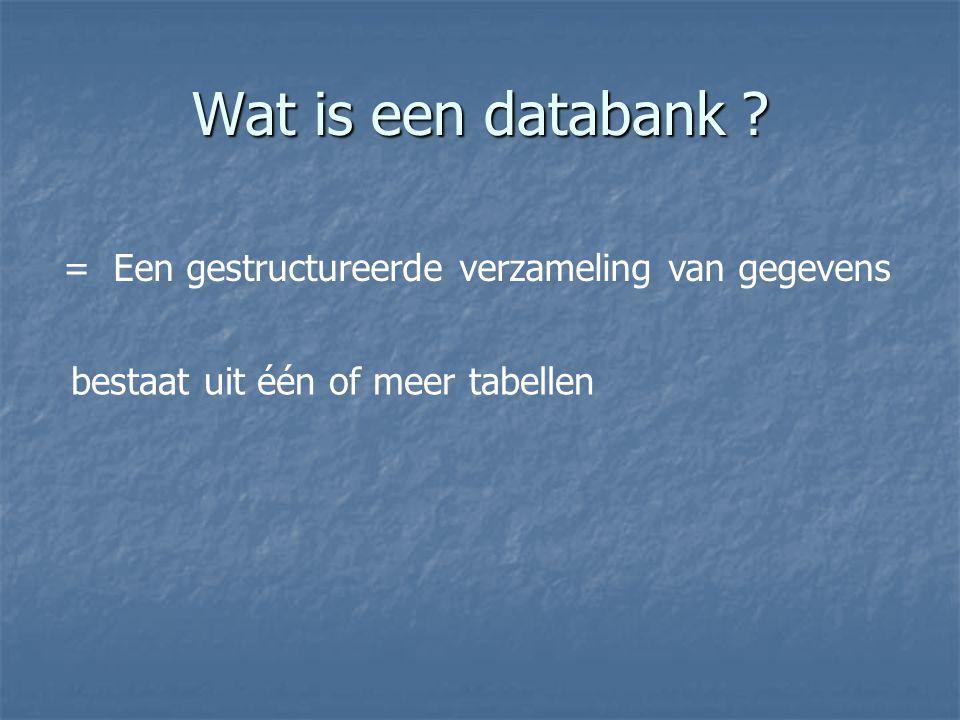 Wat is een databank ? = Een gestructureerde verzameling van gegevens bestaat uit één of meer tabellen