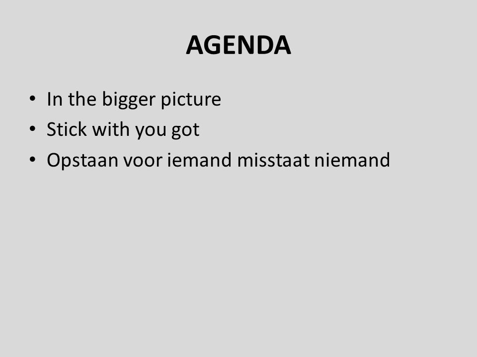 AGENDA In the bigger picture Stick with you got Opstaan voor iemand misstaat niemand