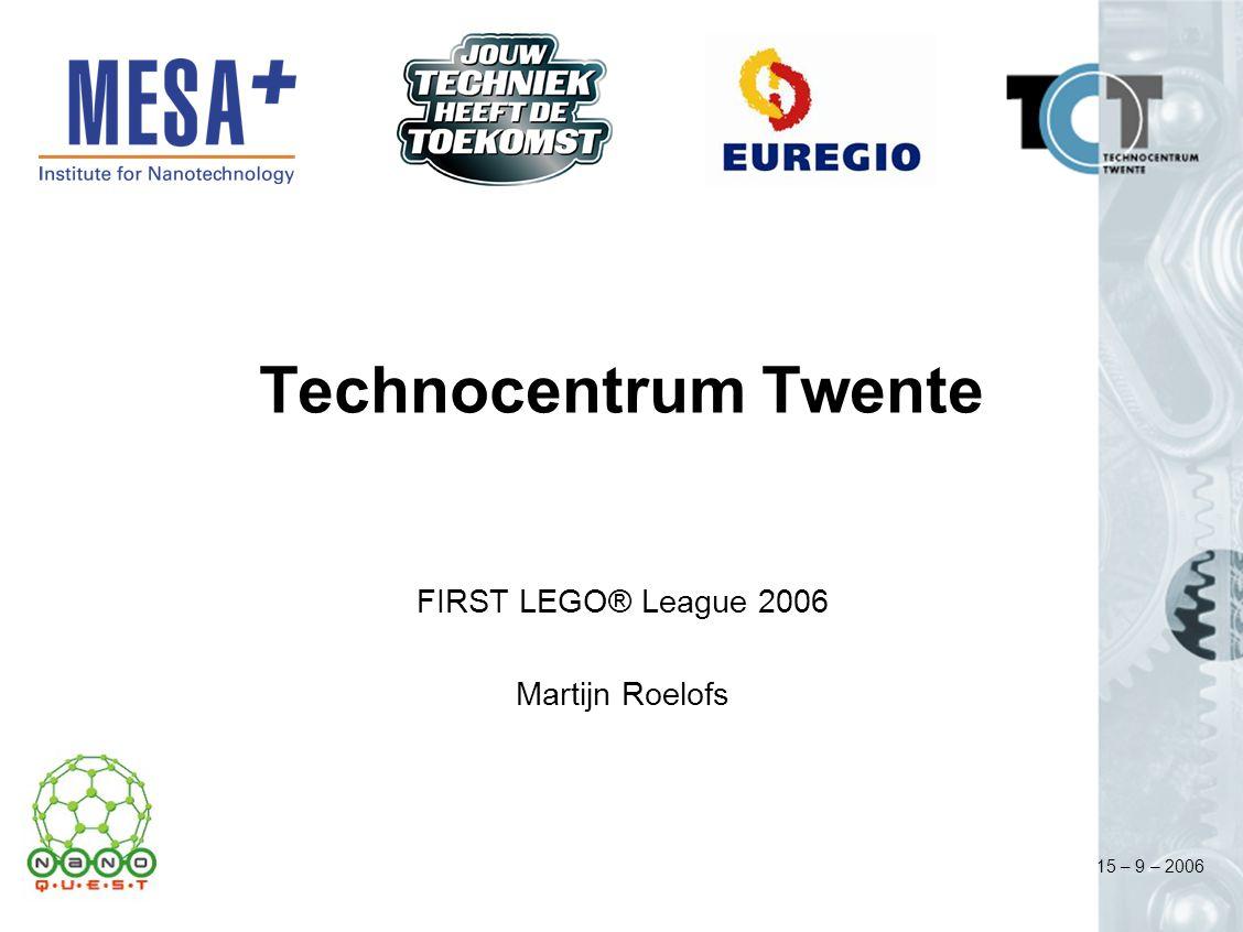 15 – 9 – 2006 Technocentrum Twente FIRST LEGO® League 2006 Martijn Roelofs