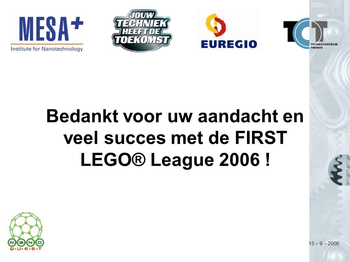 15 – 9 – 2006 Bedankt voor uw aandacht en veel succes met de FIRST LEGO® League 2006 !