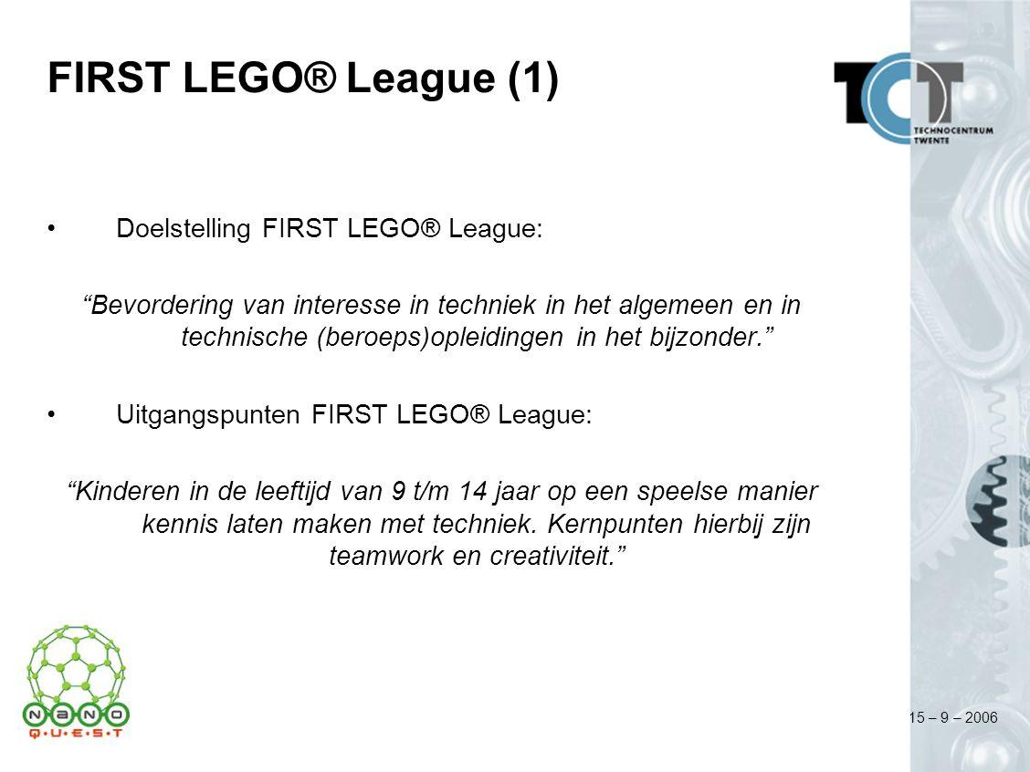 15 – 9 – 2006 FIRST LEGO® League (1) Doelstelling FIRST LEGO® League: Bevordering van interesse in techniek in het algemeen en in technische (beroeps)opleidingen in het bijzonder. Uitgangspunten FIRST LEGO® League: Kinderen in de leeftijd van 9 t/m 14 jaar op een speelse manier kennis laten maken met techniek.
