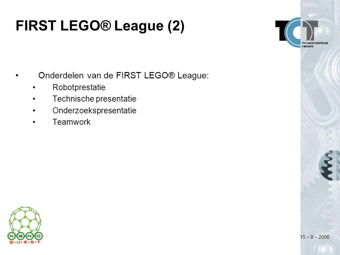 15 – 9 – 2006 FIRST LEGO® League (2) Onderdelen van de FIRST LEGO® League: Robotprestatie Technische presentatie Onderzoekspresentatie Teamwork
