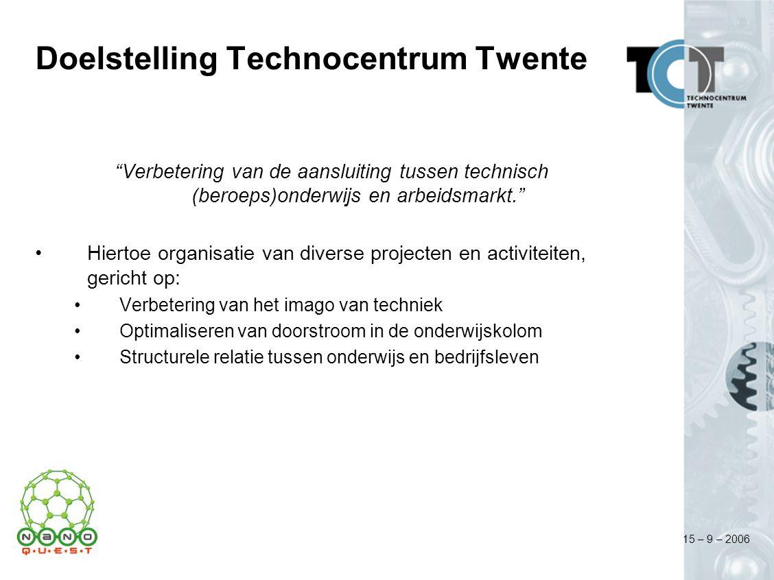 15 – 9 – 2006 Doelstelling Technocentrum Twente Verbetering van de aansluiting tussen technisch (beroeps)onderwijs en arbeidsmarkt. Hiertoe organisatie van diverse projecten en activiteiten, gericht op: Verbetering van het imago van techniek Optimaliseren van doorstroom in de onderwijskolom Structurele relatie tussen onderwijs en bedrijfsleven