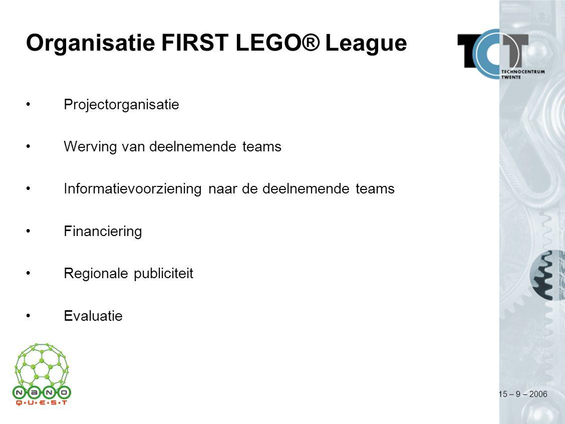 15 – 9 – 2006 Organisatie FIRST LEGO® League Projectorganisatie Werving van deelnemende teams Informatievoorziening naar de deelnemende teams Financiering Regionale publiciteit Evaluatie