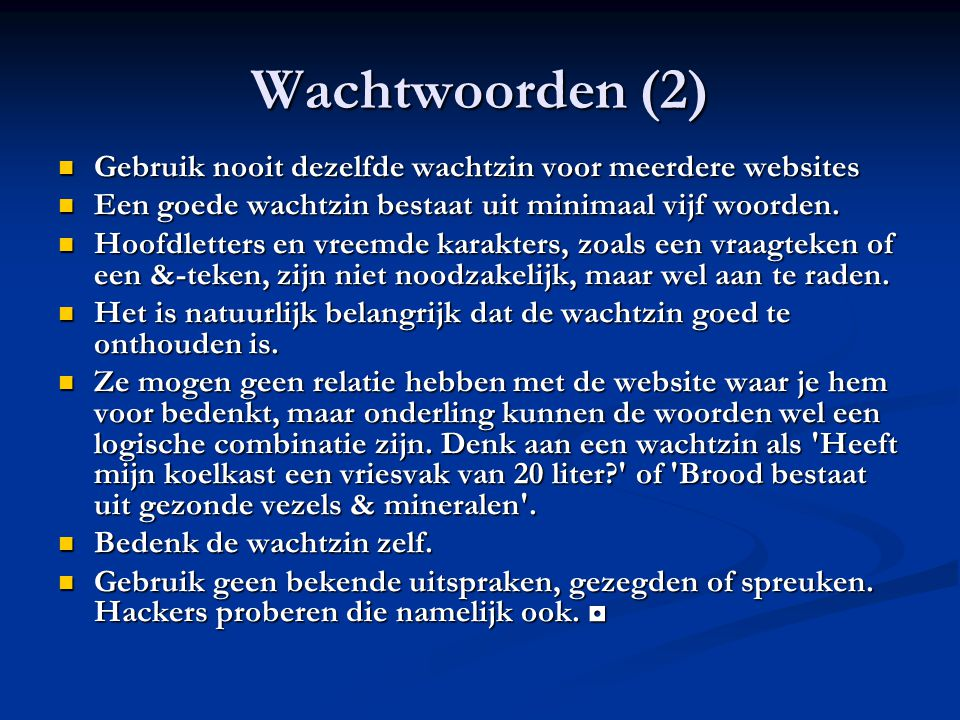 Wachtwoorden (2) Gebruik nooit dezelfde wachtzin voor meerdere websites Gebruik nooit dezelfde wachtzin voor meerdere websites Een goede wachtzin bestaat uit minimaal vijf woorden.