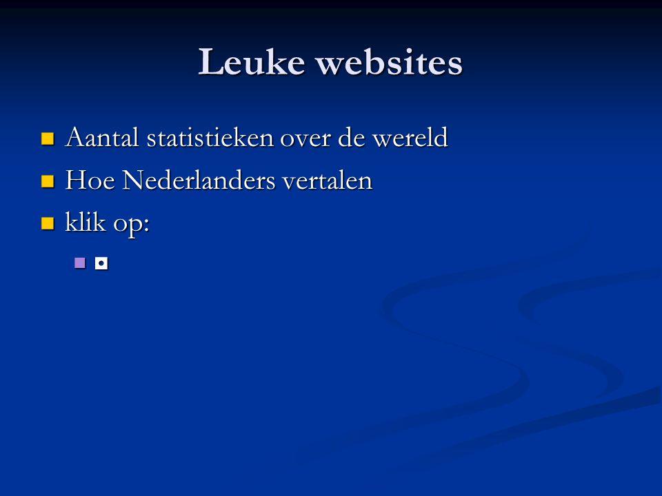 Leuke websites Aantal statistieken over de wereld Aantal statistieken over de wereld Hoe Nederlanders vertalen Hoe Nederlanders vertalen klik op: klik op: ◘