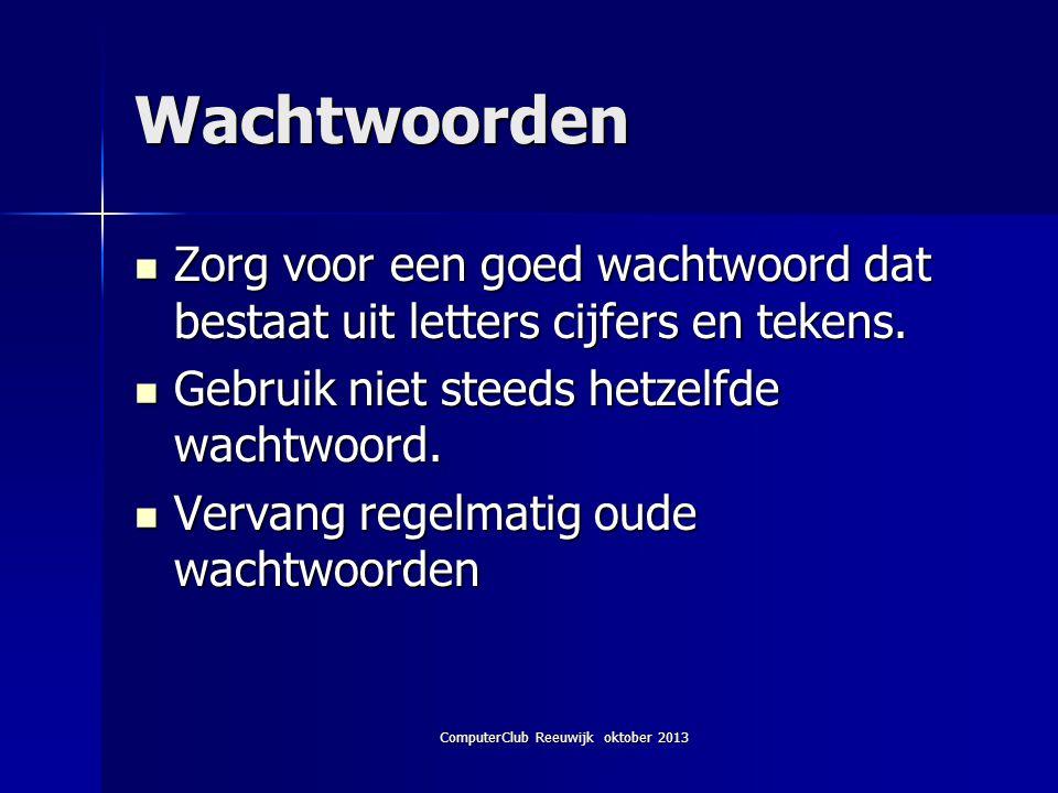 ComputerClub Reeuwijk oktober 2013 Wachtwoorden Zorg voor een goed wachtwoord dat bestaat uit letters cijfers en tekens.