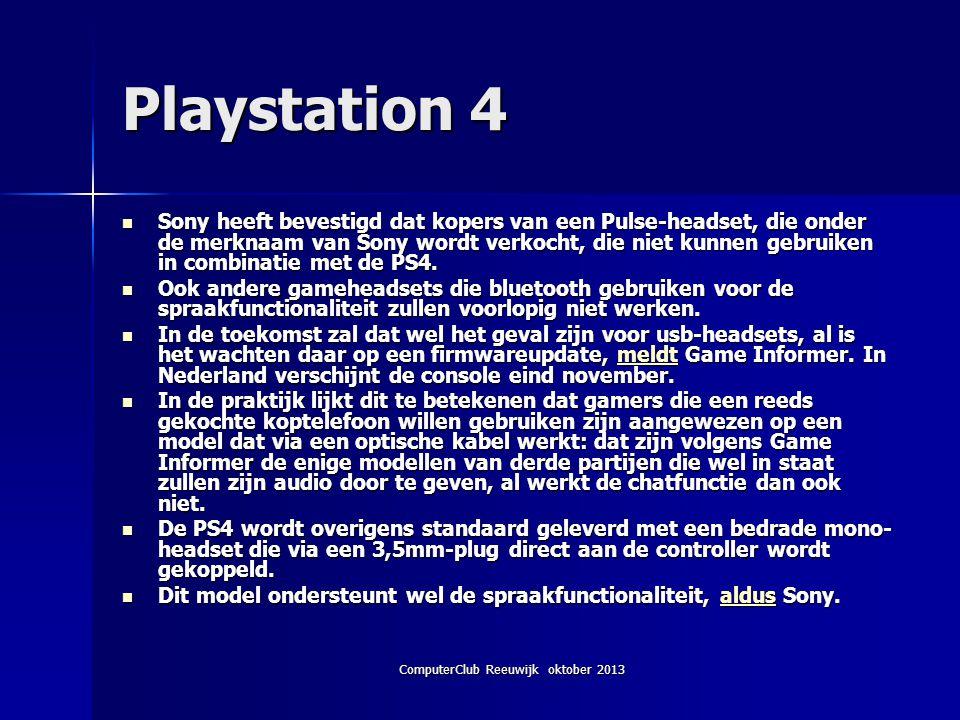 ComputerClub Reeuwijk oktober 2013 Playstation 4 Sony heeft bevestigd dat kopers van een Pulse-headset, die onder de merknaam van Sony wordt verkocht, die niet kunnen gebruiken in combinatie met de PS4.