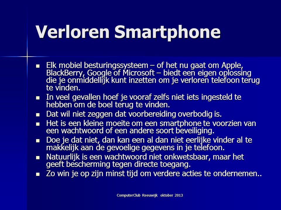 ComputerClub Reeuwijk oktober 2013 Verloren Smartphone Elk mobiel besturingssysteem – of het nu gaat om Apple, BlackBerry, Google of Microsoft – biedt een eigen oplossing die je onmiddellijk kunt inzetten om je verloren telefoon terug te vinden.