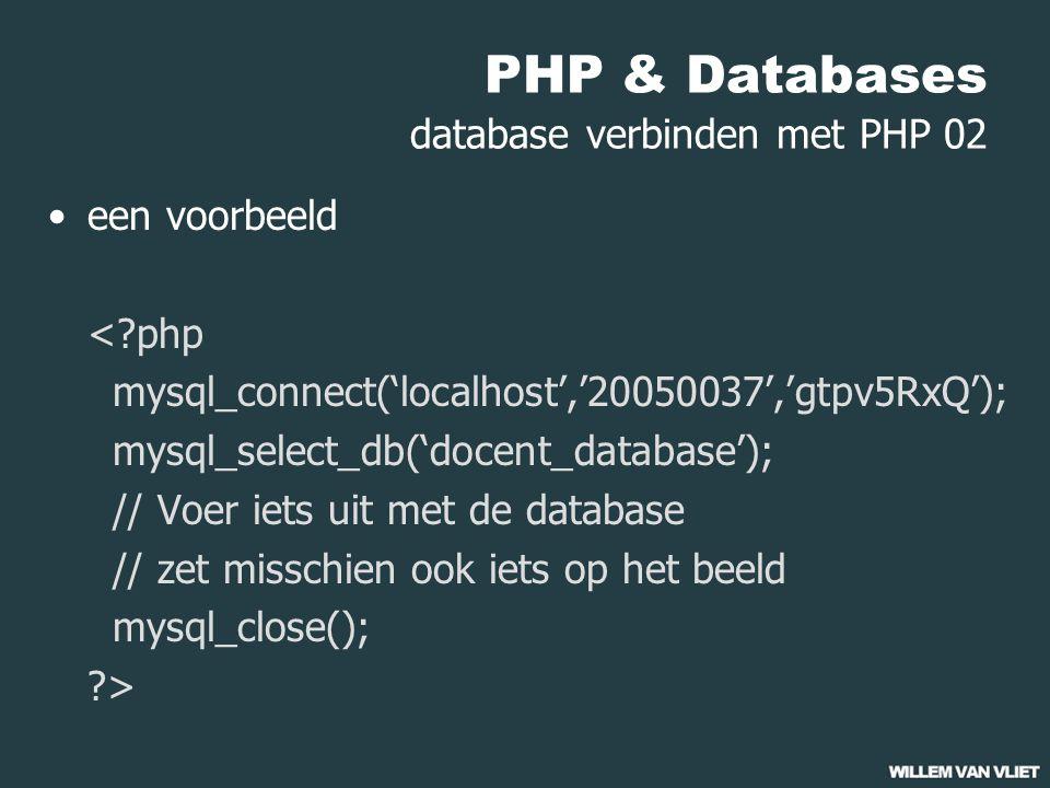 PHP & Databases database verbinden met PHP 02 een voorbeeld < php mysql_connect('localhost','20050037','gtpv5RxQ'); mysql_select_db('docent_database'); // Voer iets uit met de database // zet misschien ook iets op het beeld mysql_close(); >