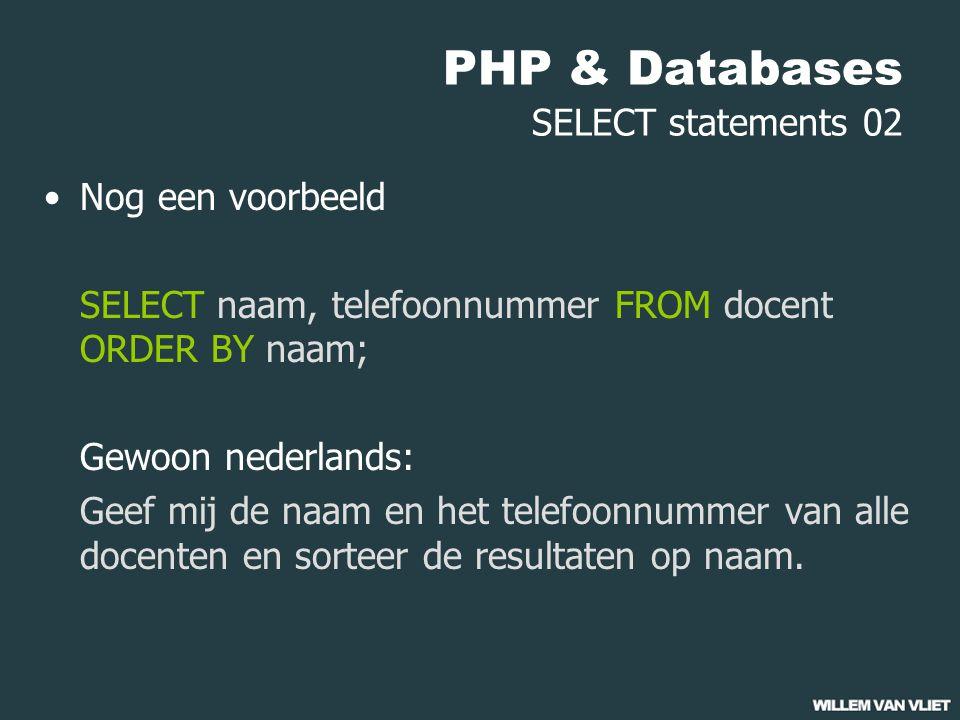 PHP & Databases SELECT statements 02 Nog een voorbeeld SELECT naam, telefoonnummer FROM docent ORDER BY naam; Gewoon nederlands: Geef mij de naam en het telefoonnummer van alle docenten en sorteer de resultaten op naam.