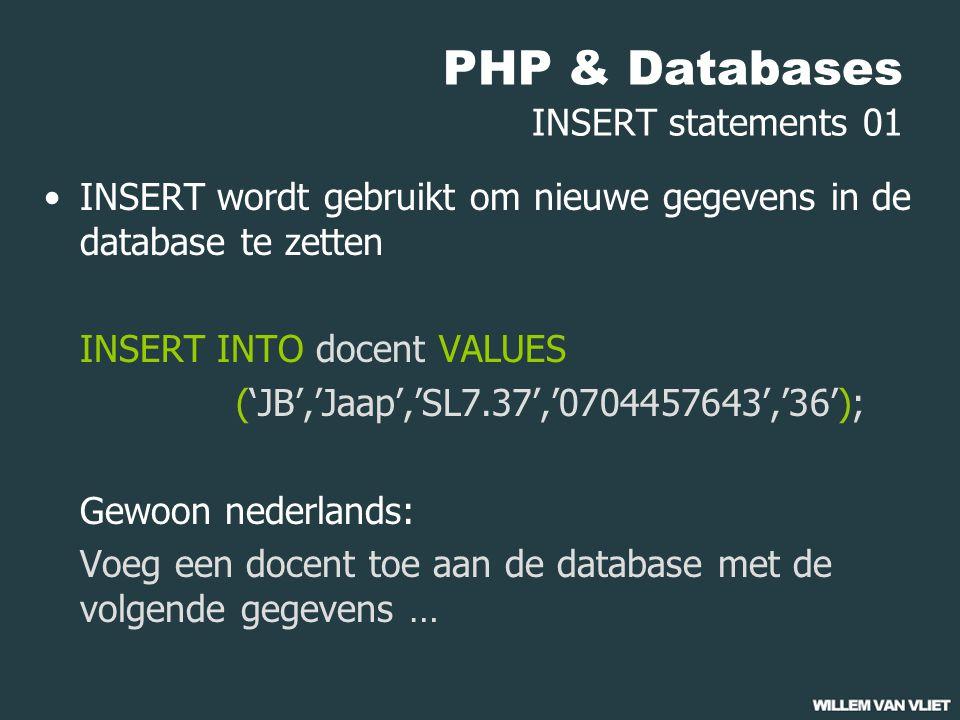 PHP & Databases INSERT statements 01 INSERT wordt gebruikt om nieuwe gegevens in de database te zetten INSERT INTO docent VALUES ('JB','Jaap','SL7.37','0704457643','36'); Gewoon nederlands: Voeg een docent toe aan de database met de volgende gegevens …