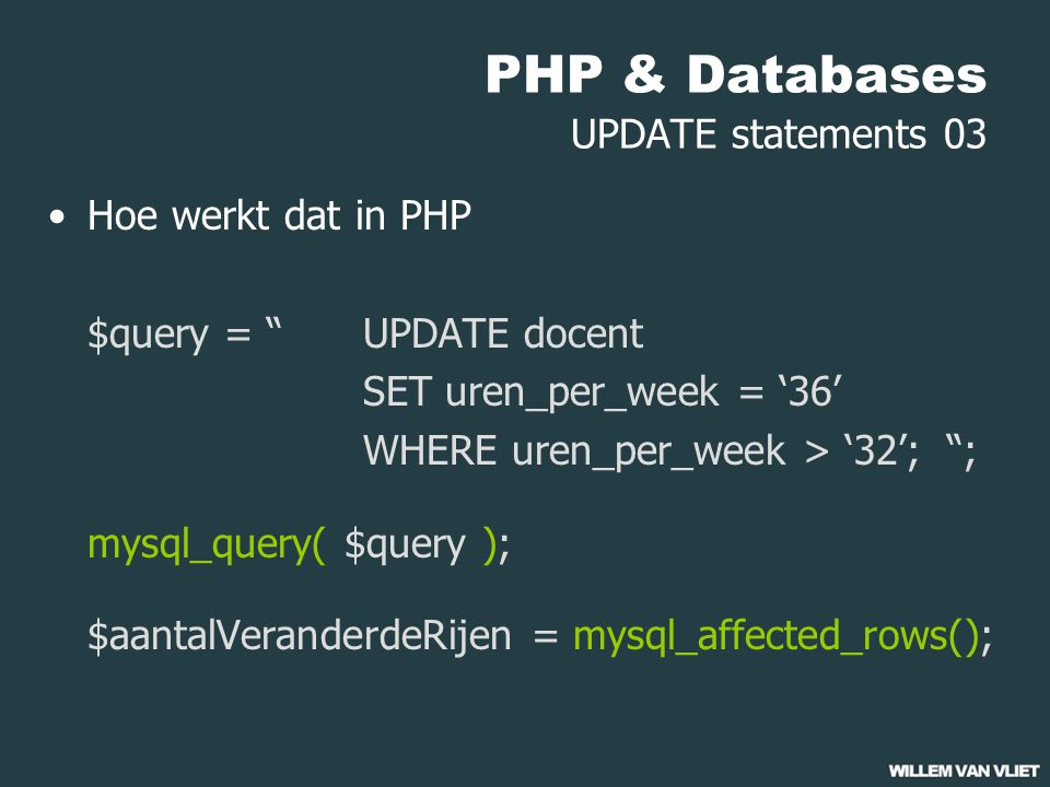 "PHP & Databases UPDATE statements 03 Hoe werkt dat in PHP $query = ""UPDATE docent SET uren_per_week = '36' WHERE uren_per_week > '32'; ""; mysql_query("