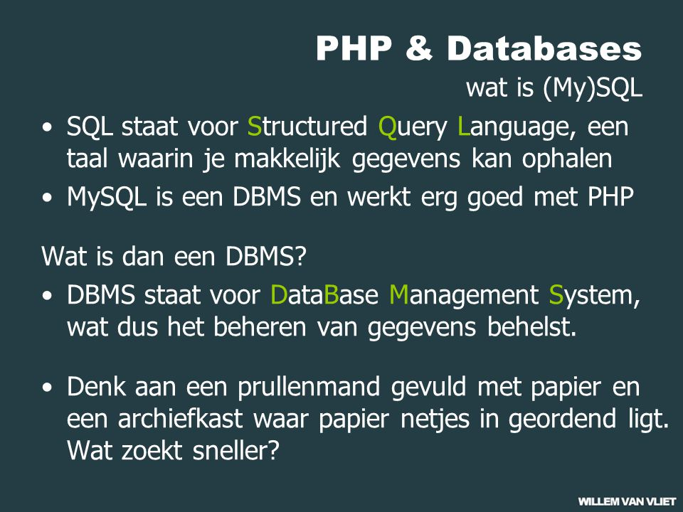 PHP & Databases wat is (My)SQL SQL staat voor Structured Query Language, een taal waarin je makkelijk gegevens kan ophalen MySQL is een DBMS en werkt erg goed met PHP Wat is dan een DBMS.