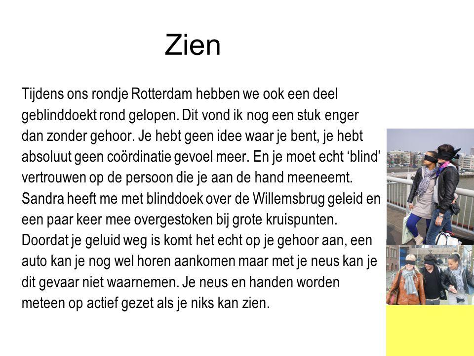 Zien Tijdens ons rondje Rotterdam hebben we ook een deel geblinddoekt rond gelopen. Dit vond ik nog een stuk enger dan zonder gehoor. Je hebt geen ide
