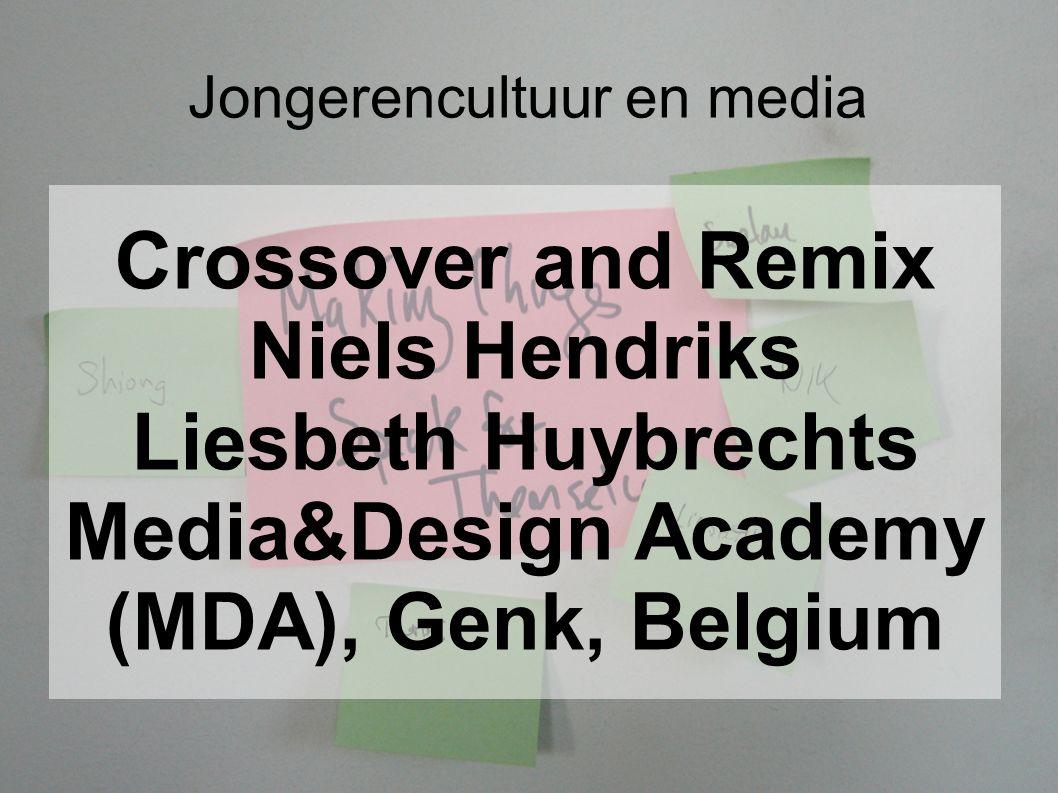 Jongerencultuur en media Crossover and Remix Niels Hendriks Liesbeth Huybrechts Media&Design Academy (MDA), Genk, Belgium