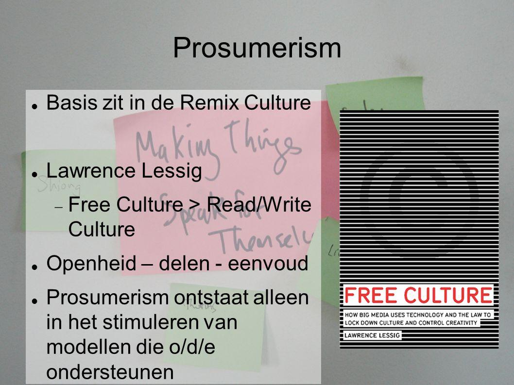 Prosumerism Basis zit in de Remix Culture Lawrence Lessig  Free Culture > Read/Write Culture Openheid – delen - eenvoud Prosumerism ontstaat alleen in het stimuleren van modellen die o/d/e ondersteunen