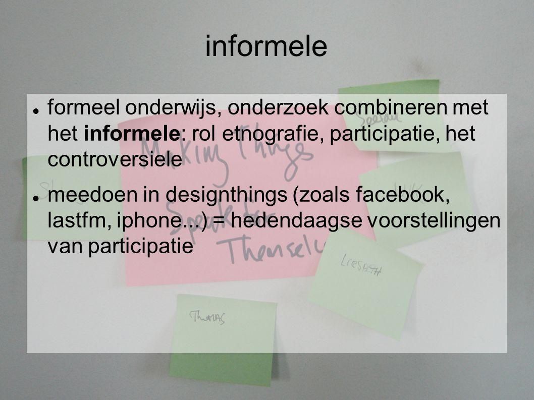 informele formeel onderwijs, onderzoek combineren met het informele: rol etnografie, participatie, het controversiele meedoen in designthings (zoals facebook, lastfm, iphone...) = hedendaagse voorstellingen van participatie
